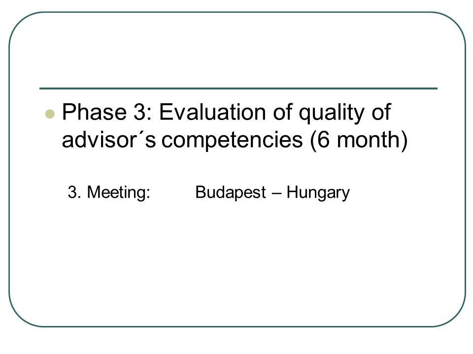 Phase 3: Evaluation of quality of advisor´s competencies (6 month) 3. Meeting: Budapest – Hungary