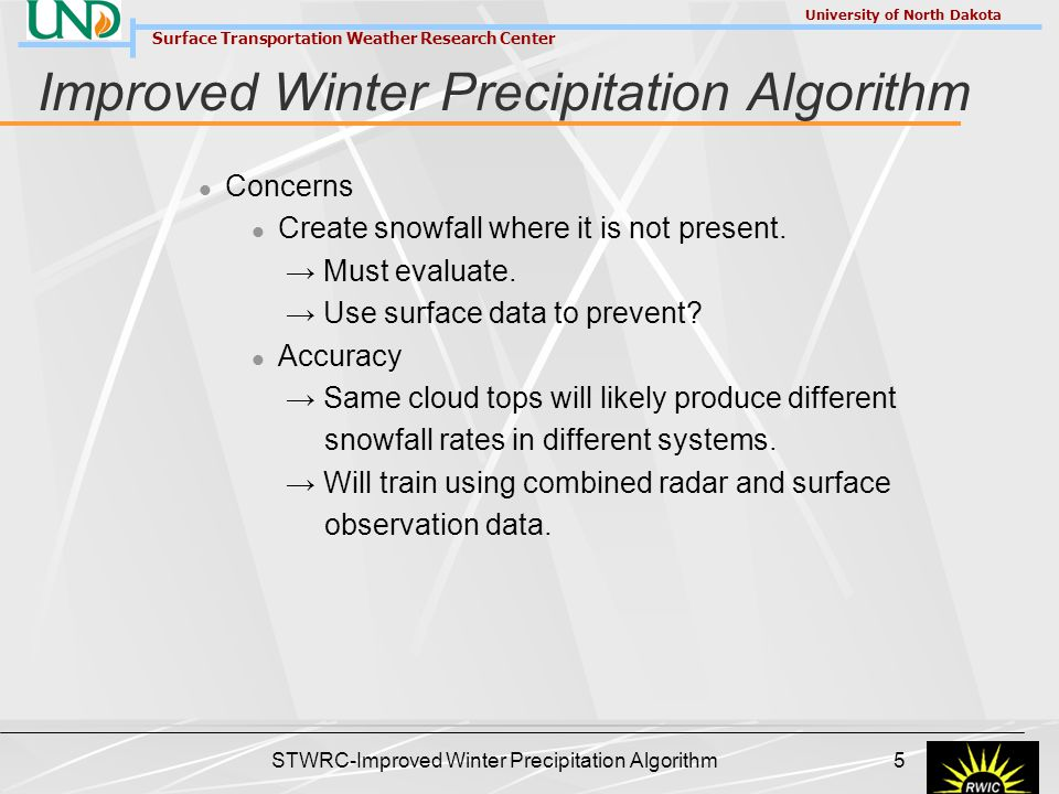Surface Transportation Weather Research Center University of North Dakota STWRC-Improved Winter Precipitation Algorithm 6 Improved Winter Precipitation Algorithm First Generation (Complete) Based on level III radar data Second Generation Based on level II radar data Progress Many base level radar routines completed Level II data decoder Components of satellite processing software Radar-based liquid water equivalent snowfall rate (mm hr -1 ) at 6.a.m.