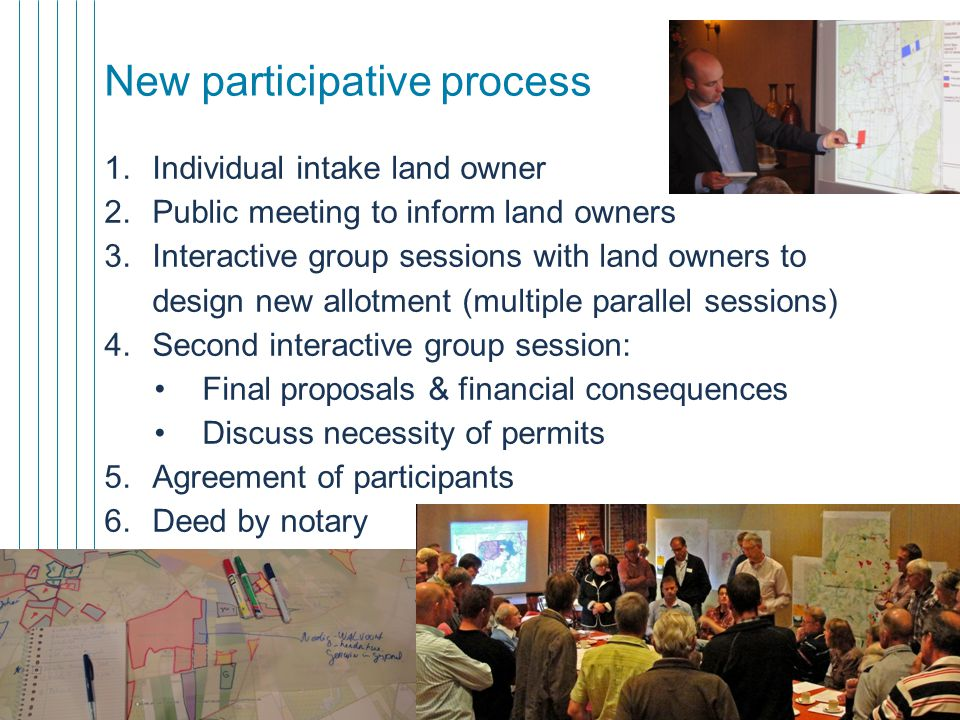 11 New participative process 1.Individual intake land owner 2.Public meeting to inform land owners 3.Interactive group sessions with land owners to design new allotment (multiple parallel sessions) 4.Second interactive group session: Final proposals & financial consequences Discuss necessity of permits 5.Agreement of participants 6.Deed by notary