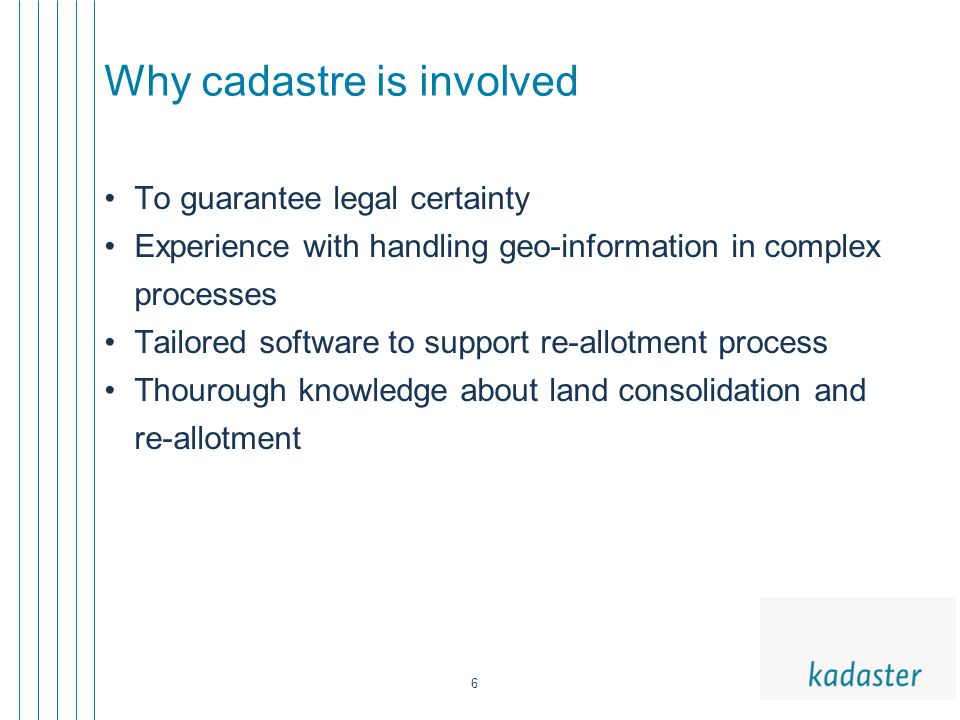 6 Why cadastre is involved To guarantee legal certainty Experience with handling geo-information in complex processes Tailored software to support re-allotment process Thourough knowledge about land consolidation and re-allotment