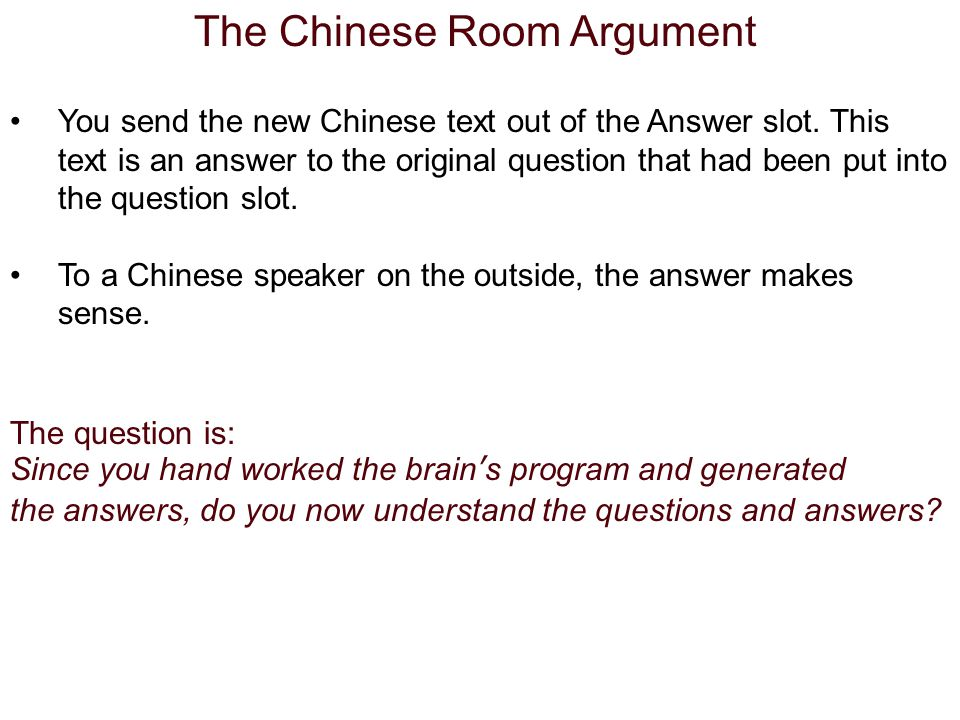 The Chinese Room Argument You send the new Chinese text out of the Answer slot.