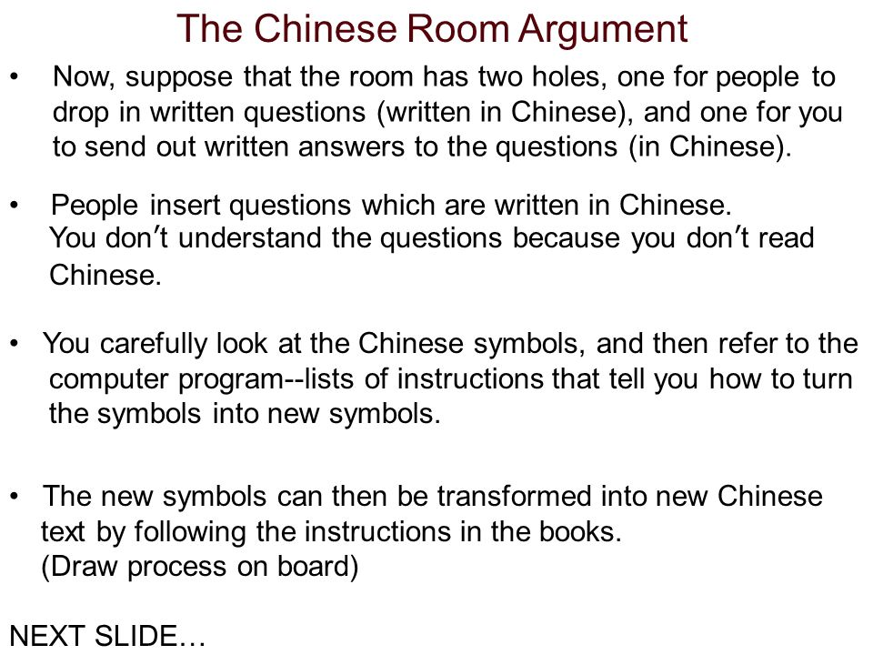 The Chinese Room Argument Now, suppose that the room has two holes, one for people to drop in written questions (written in Chinese), and one for you to send out written answers to the questions (in Chinese).