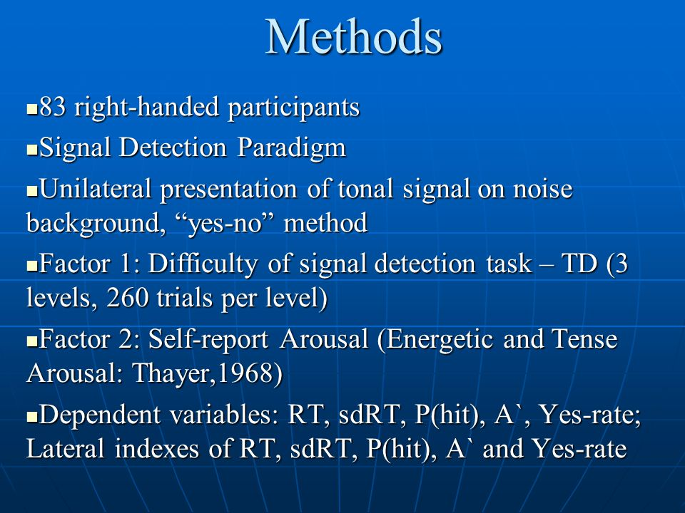 Methods 83 right-handed participants 83 right-handed participants Signal Detection Paradigm Signal Detection Paradigm Unilateral presentation of tonal signal on noise background, yes-no method Unilateral presentation of tonal signal on noise background, yes-no method Factor 1: Difficulty of signal detection task – TD (3 levels, 260 trials per level) Factor 1: Difficulty of signal detection task – TD (3 levels, 260 trials per level) Factor 2: Self-report Arousal (Energetic and Tense Arousal: Thayer,1968) Factor 2: Self-report Arousal (Energetic and Tense Arousal: Thayer,1968) Dependent variables: RT, sdRT, P(hit), A`, Yes-rate; Lateral indexes of RT, sdRT, P(hit), A` and Yes-rate Dependent variables: RT, sdRT, P(hit), A`, Yes-rate; Lateral indexes of RT, sdRT, P(hit), A` and Yes-rate