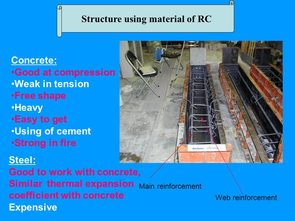 Structure using material of RC Concrete: Good at compression Weak in tension Free shape Heavy Easy to get Using of cement Strong in fire Steel: Good to work with concrete, Similar thermal expansion coefficient with concrete Expensive Main reinforcement Web reinforcement