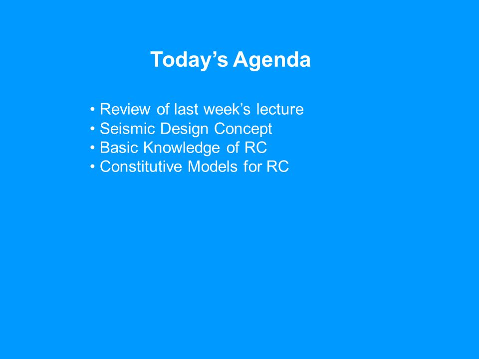 Today's Agenda Review of last week's lecture Seismic Design Concept Basic Knowledge of RC Constitutive Models for RC