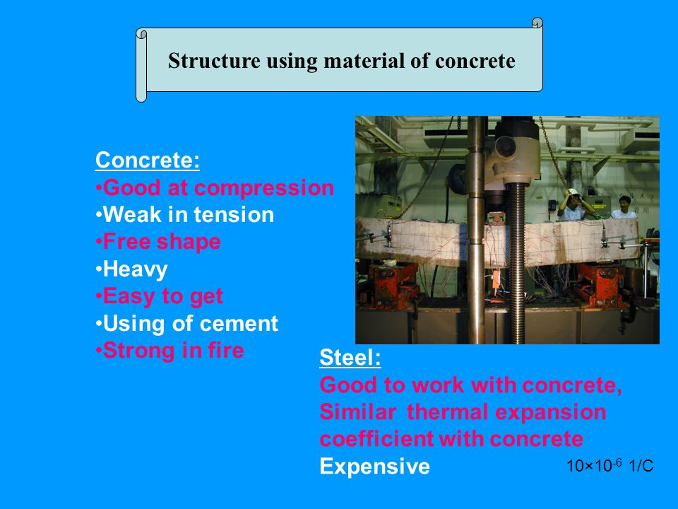 Structure using material of concrete Concrete: Good at compression Weak in tension Free shape Heavy Easy to get Using of cement Strong in fire Steel: Good to work with concrete, Similar thermal expansion coefficient with concrete Expensive 10×10 -6 1/C