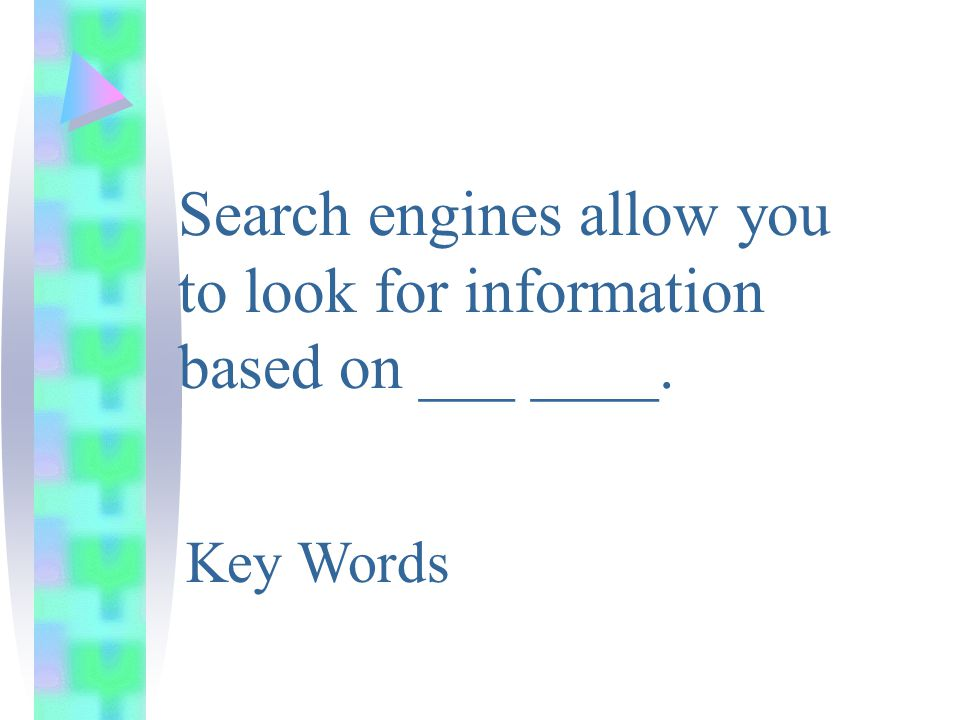 Search engines allow you to look for information based on ___ ____. Key Words