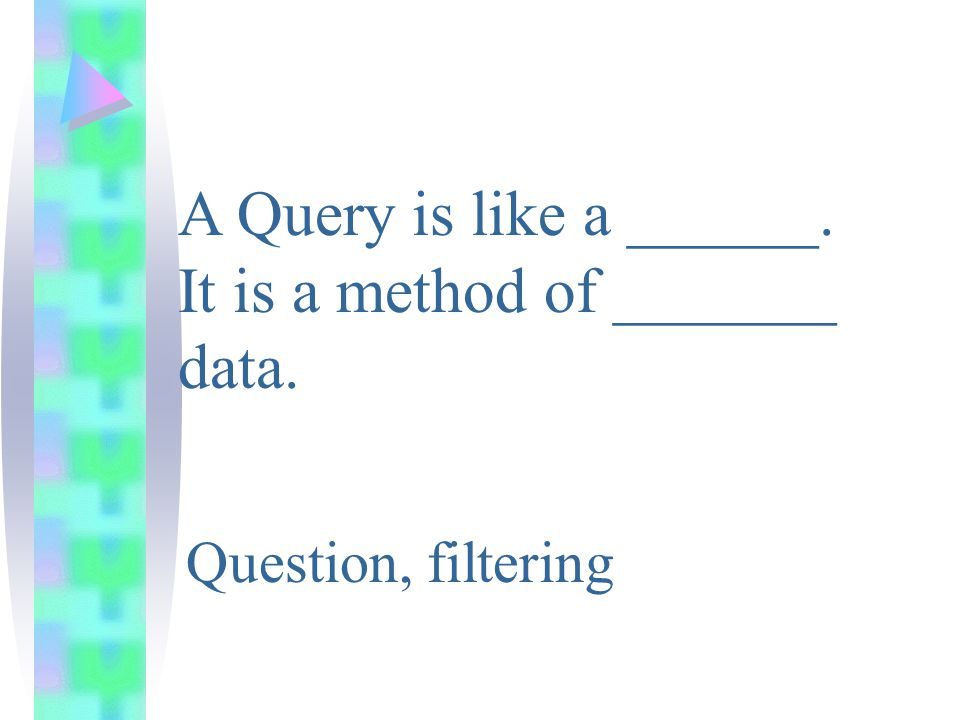 A Query is like a ______. It is a method of _______ data. Question, filtering