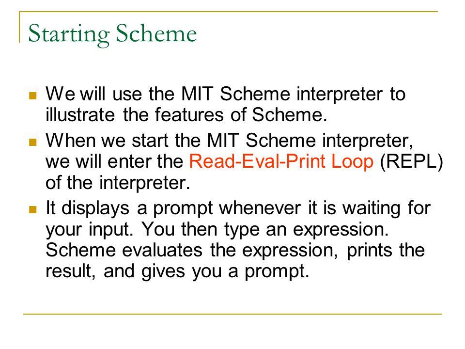 Starting Scheme We will use the MIT Scheme interpreter to illustrate the features of Scheme.
