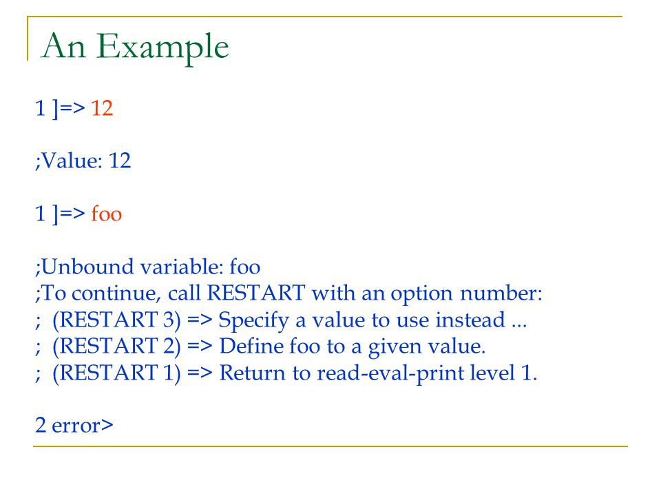 An Example 1 ]=> 12 ;Value: 12 1 ]=> foo ;Unbound variable: foo ;To continue, call RESTART with an option number: ; (RESTART 3) => Specify a value to use instead...