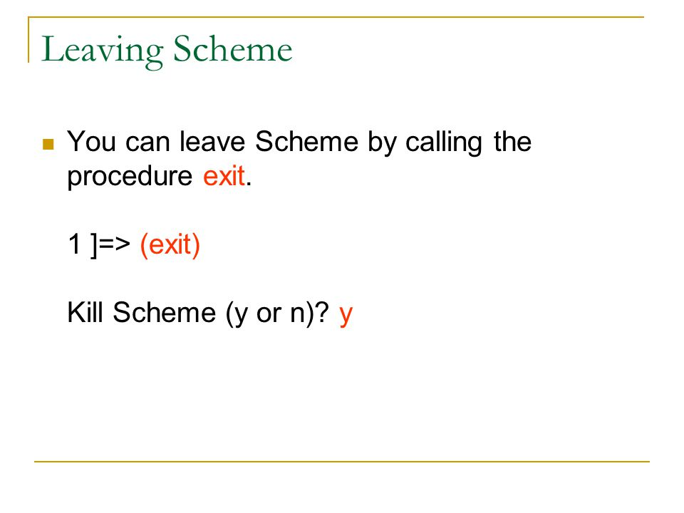 Leaving Scheme You can leave Scheme by calling the procedure exit.