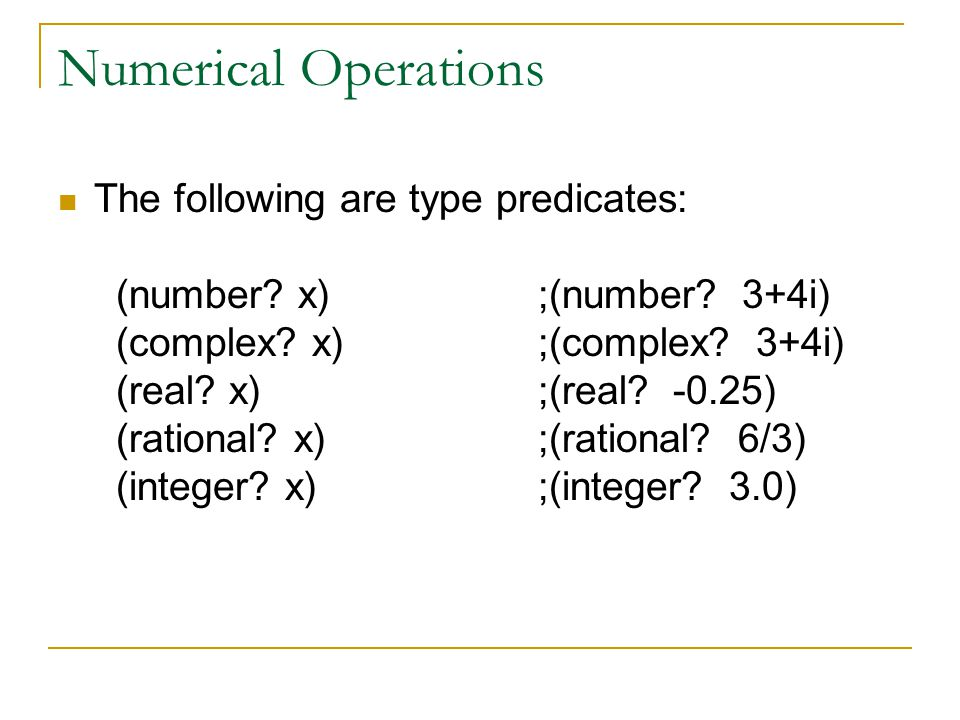 Numerical Operations The following are type predicates: (number? x);(number? 3+4i) (complex? x);(complex? 3+4i) (real? x);(real? -0.25) (rational? x);
