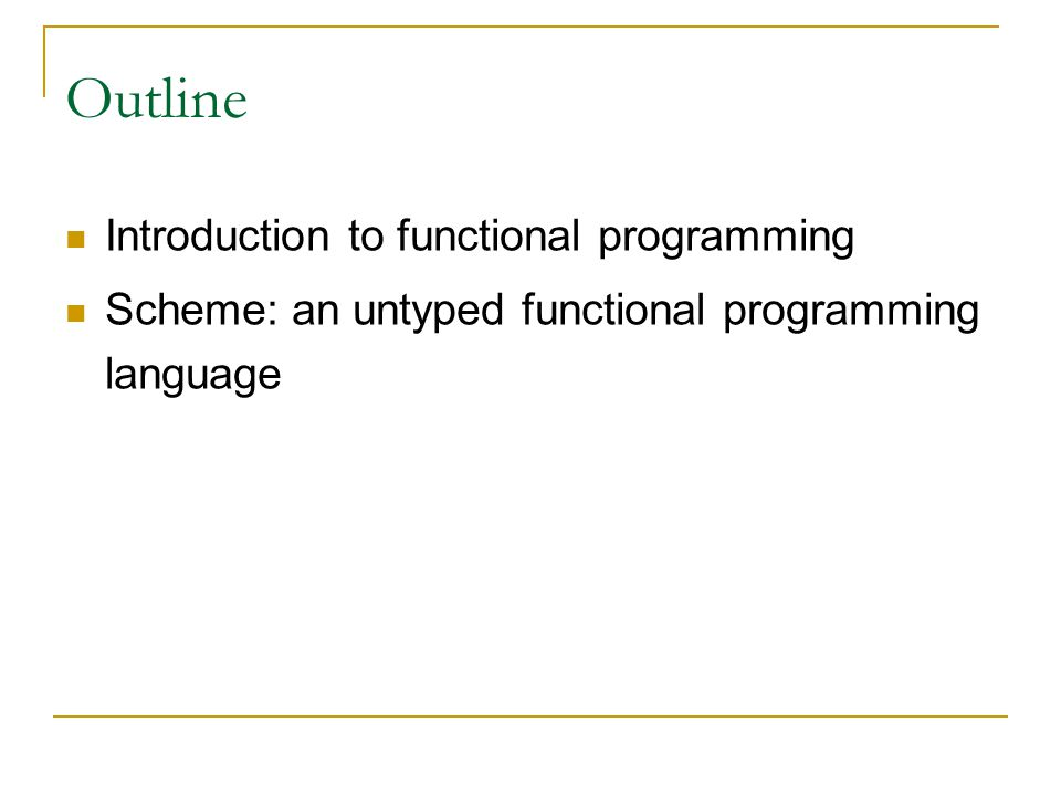 Outline Introduction to functional programming Scheme: an untyped functional programming language