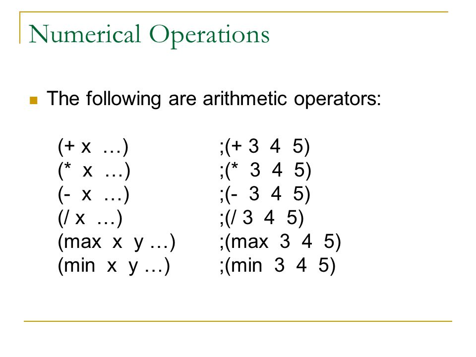 Numerical Operations The following are arithmetic operators: (+ x …);(+ 3 4 5) (* x …);(* 3 4 5) (- x …);(- 3 4 5) (/ x …);(/ 3 4 5) (max x y …);(max