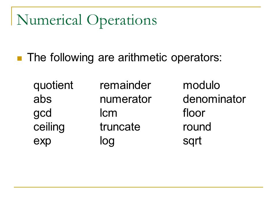 Numerical Operations The following are arithmetic operators: quotientremaindermodulo absnumeratordenominator gcdlcmfloor ceilingtruncateround explogsq