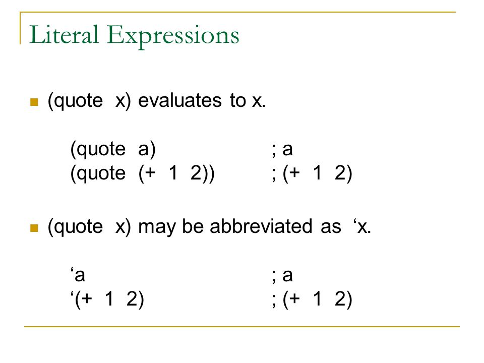 Literal Expressions (quote x) evaluates to x. (quote a); a (quote (+ 1 2)); (+ 1 2) (quote x) may be abbreviated as 'x. 'a; a '(+ 1 2); (+ 1 2)