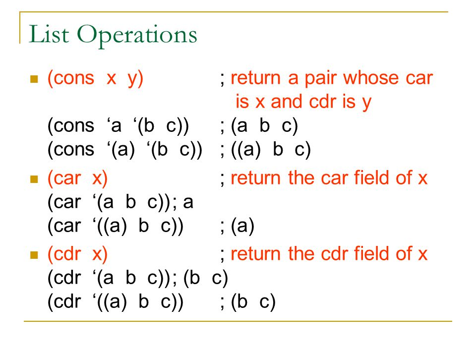 List Operations (cons x y); return a pair whose car is x and cdr is y (cons 'a '(b c)); (a b c) (cons '(a) '(b c)); ((a) b c) (car x); return the car