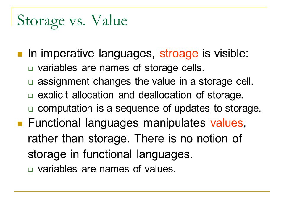Storage vs. Value In imperative languages, stroage is visible:  variables are names of storage cells.  assignment changes the value in a storage cel