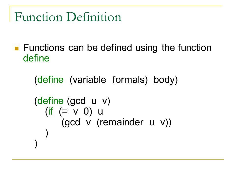 Function Definition Functions can be defined using the function define (define (variable formals) body) (define (gcd u v) (if (= v 0) u (gcd v (remainder u v)) ) )
