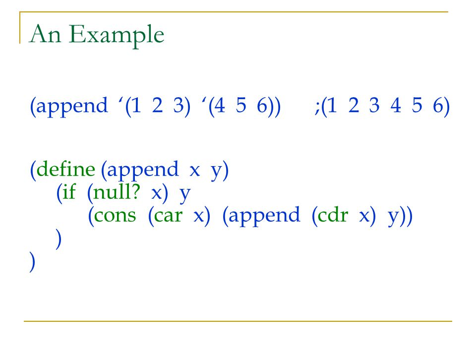 An Example (append '(1 2 3) '(4 5 6));(1 2 3 4 5 6) (define (append x y) (if (null? x) y (cons (car x) (append (cdr x) y)) ) )