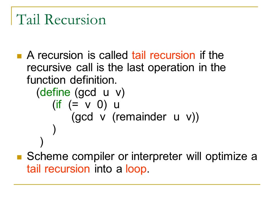 Tail Recursion A recursion is called tail recursion if the recursive call is the last operation in the function definition. (define (gcd u v) (if (= v