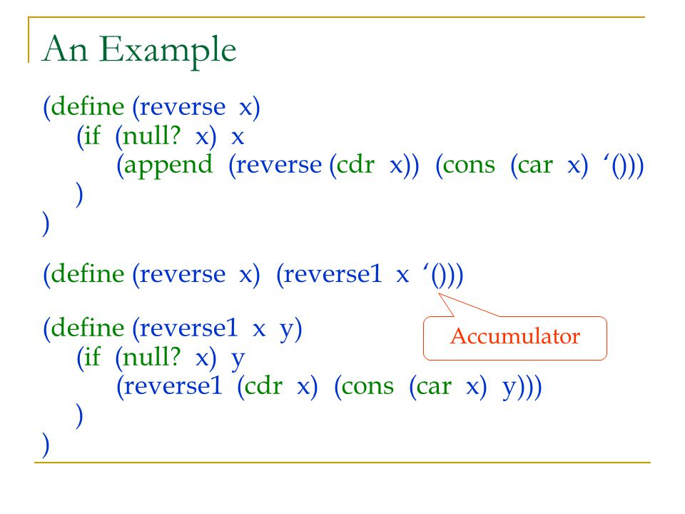 An Example (define (reverse x) (if (null? x) x (append (reverse (cdr x)) (cons (car x) '())) ) ) (define (reverse x) (reverse1 x '())) Accumulator (de