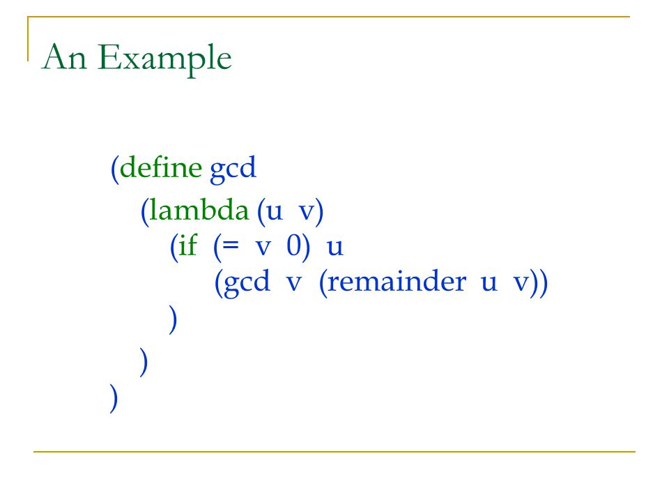 An Example (define gcd (lambda (u v) (if (= v 0) u (gcd v (remainder u v)) ) ) )