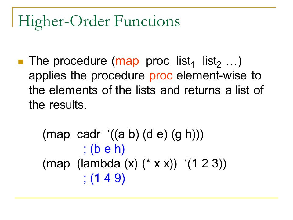 Higher-Order Functions The procedure (map proc list 1 list 2 …) applies the procedure proc element-wise to the elements of the lists and returns a list of the results.