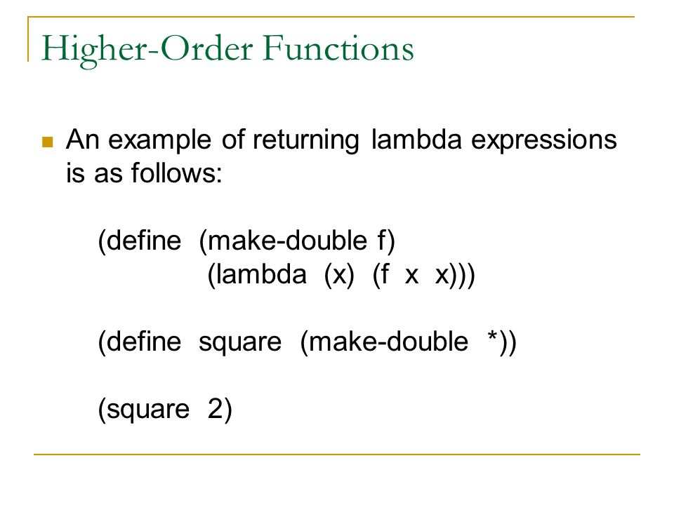 Higher-Order Functions An example of returning lambda expressions is as follows: (define (make-double f) (lambda (x) (f x x))) (define square (make-double *)) (square 2)