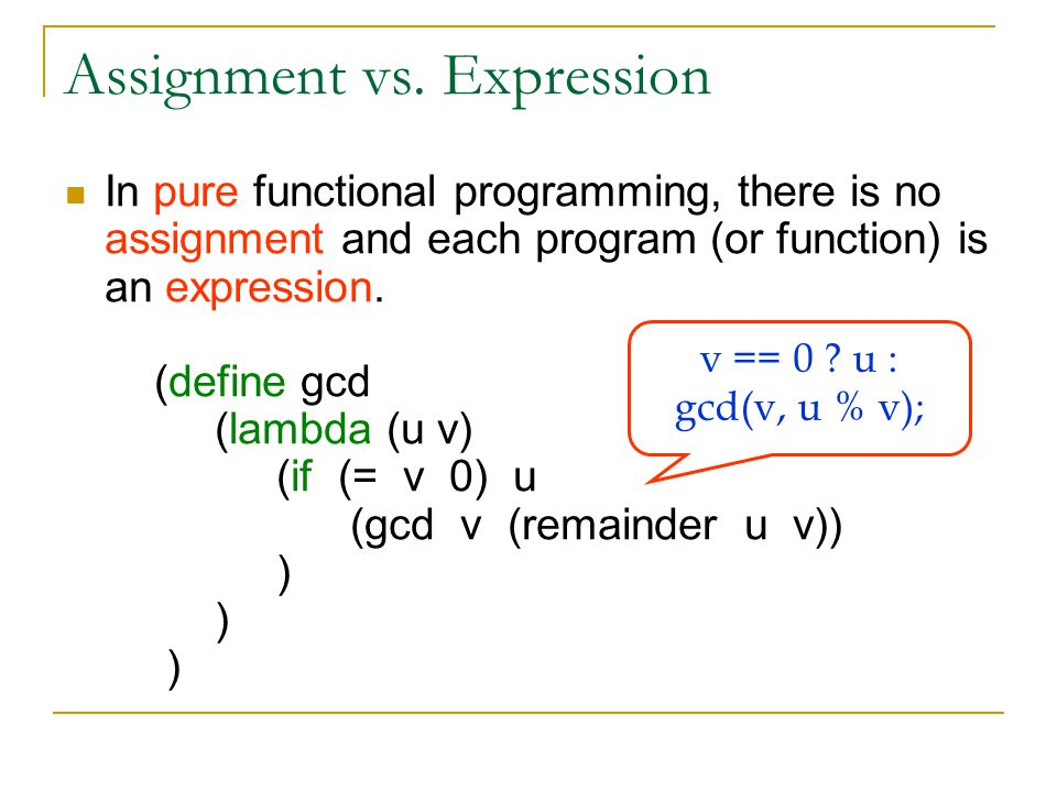 Assignment vs. Expression In pure functional programming, there is no assignment and each program (or function) is an expression. (define gcd (lambda