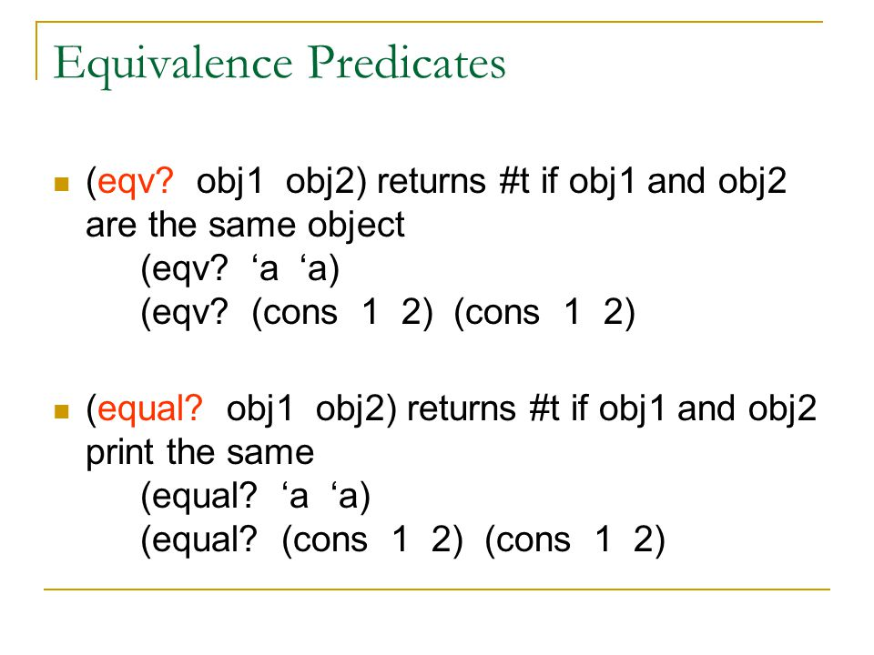 Equivalence Predicates (eqv? obj1 obj2) returns #t if obj1 and obj2 are the same object (eqv? 'a 'a) (eqv? (cons 1 2) (cons 1 2) (equal? obj1 obj2) re