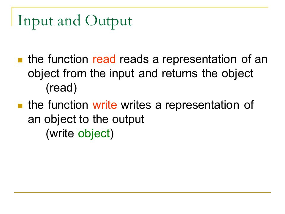 Input and Output the function read reads a representation of an object from the input and returns the object (read) the function write writes a representation of an object to the output (write object)