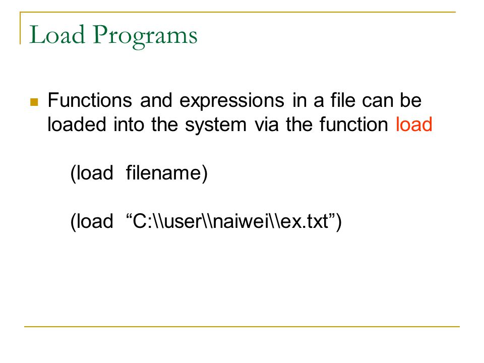 Load Programs Functions and expressions in a file can be loaded into the system via the function load (load filename) (load C:\\user\\naiwei\\ex.txt )
