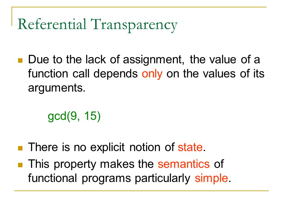 Referential Transparency Due to the lack of assignment, the value of a function call depends only on the values of its arguments.