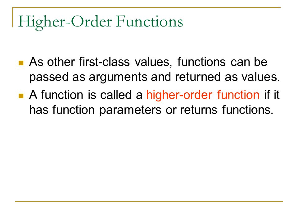 Higher-Order Functions As other first-class values, functions can be passed as arguments and returned as values. A function is called a higher-order f