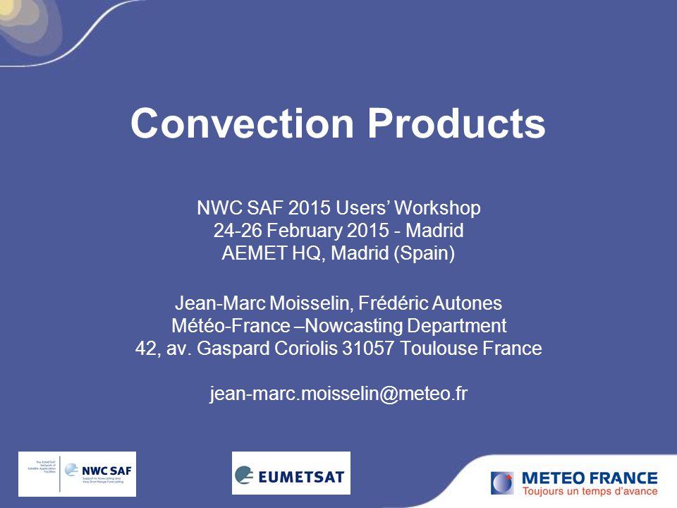 Convection Products NWC SAF 2015 Users' Workshop 24-26 February 2015 - Madrid AEMET HQ, Madrid (Spain) Jean-Marc Moisselin, Frédéric Autones Météo-France –Nowcasting Department 42, av.
