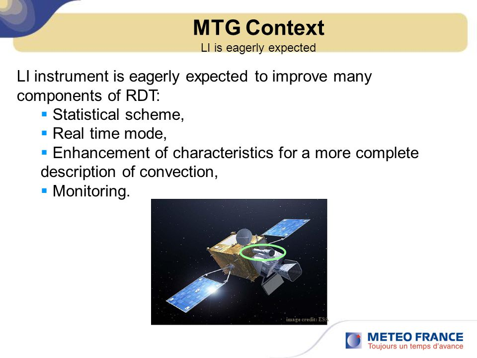 MTG Context LI is eagerly expected LI instrument is eagerly expected to improve many components of RDT:  Statistical scheme,  Real time mode,  Enhancement of characteristics for a more complete description of convection,  Monitoring.