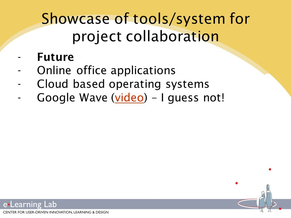 Showcase of tools/system for project collaboration -Future -Online office applications -Cloud based operating systems -Google Wave (video) – I guess not!video