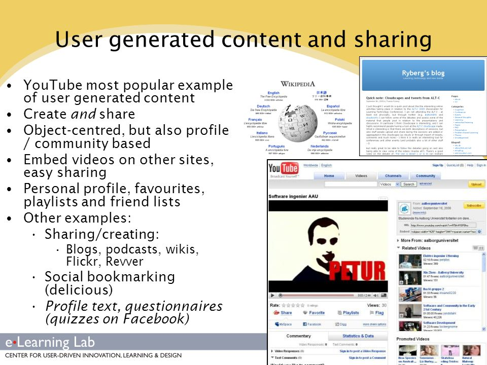 User generated content and sharing YouTube most popular example of user generated content Create and share Object-centred, but also profile / community based Embed videos on other sites, easy sharing Personal profile, favourites, playlists and friend lists Other examples: Sharing/creating: Blogs, podcasts, wikis, Flickr, Revver Social bookmarking (delicious) Profile text, questionnaires (quizzes on Facebook)