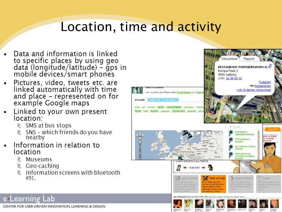 Location, time and activity Data and information is linked to specific places by using geo data (longitude/latitude) – gps in mobile devices/smart phones Pictures, video, tweets etc.