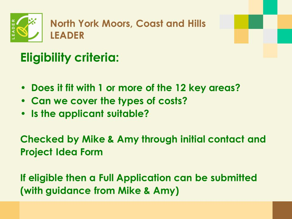North York Moors, Coast and Hills LEADER Appraisal Appraisal by Secretariat covers: – Applicant details – Project detail – Financial detail – Outputs of project – Forward strategy Results go to LAG Executive to help them decide If approved then Yorkshire Forward carry out a 'light touch' investment appraisal Offer letter issued!