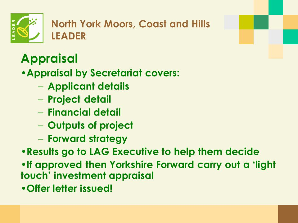 North York Moors, Coast and Hills LEADER Timescales: Project Idea Forms – aiming for average of 2 week turnaround Full application forms – aiming for 1-2 months average decision time depending on volume of projects Yorkshire Forward investment appraisal – 1-2 weeks after LAG Executive Group decision