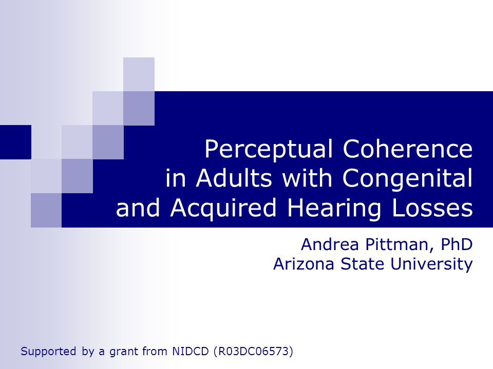 Perceptual Coherence in Adults with Congenital and Acquired Hearing Losses Andrea Pittman, PhD Arizona State University Supported by a grant from NIDCD (R03DC06573)