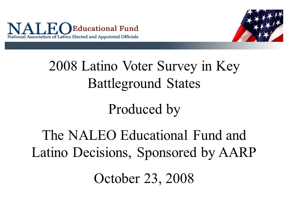 2008 Latino Voter Survey in Key Battleground States Produced by The NALEO Educational Fund and Latino Decisions, Sponsored by AARP October 23, 2008