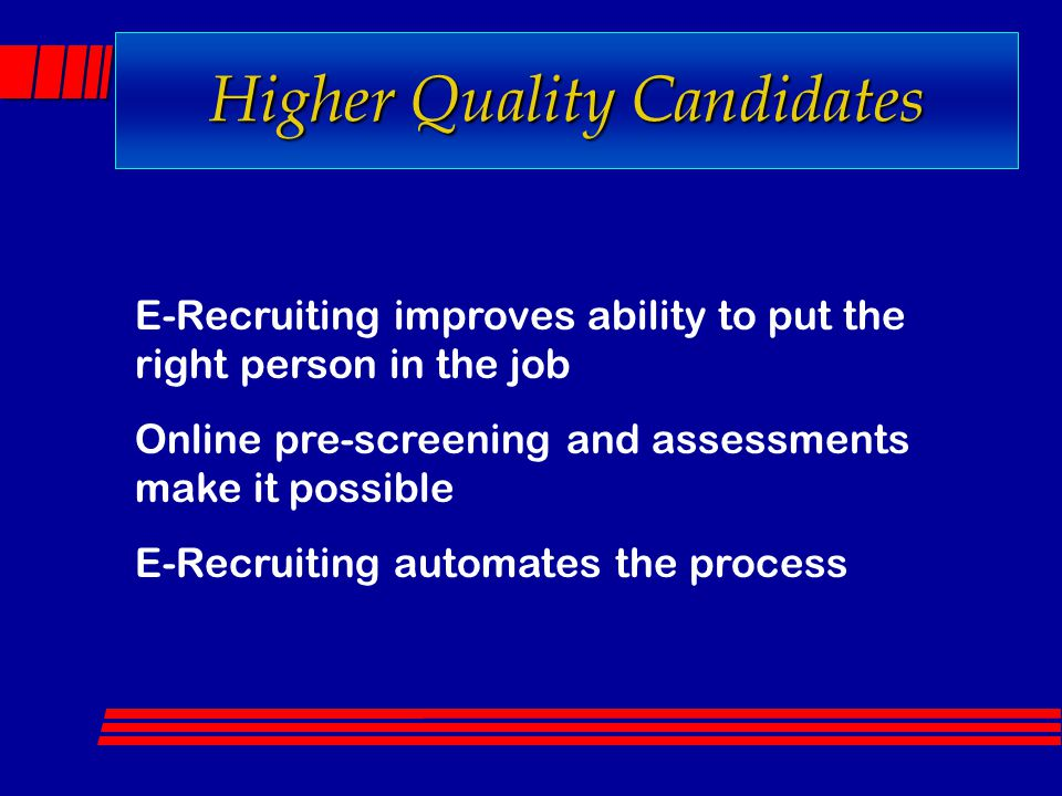 Higher Quality Candidates E-Recruiting improves ability to put the right person in the job Online pre-screening and assessments make it possible E-Rec