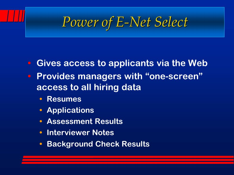 "Power of E-Net Select Gives access to applicants via the Web Provides managers with ""one-screen"" access to all hiring data Resumes Applications Assess"