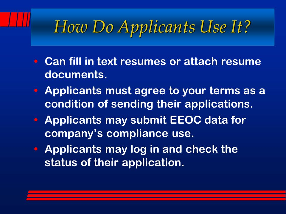 How Do Applicants Use It? Can fill in text resumes or attach resume documents. Applicants must agree to your terms as a condition of sending their app