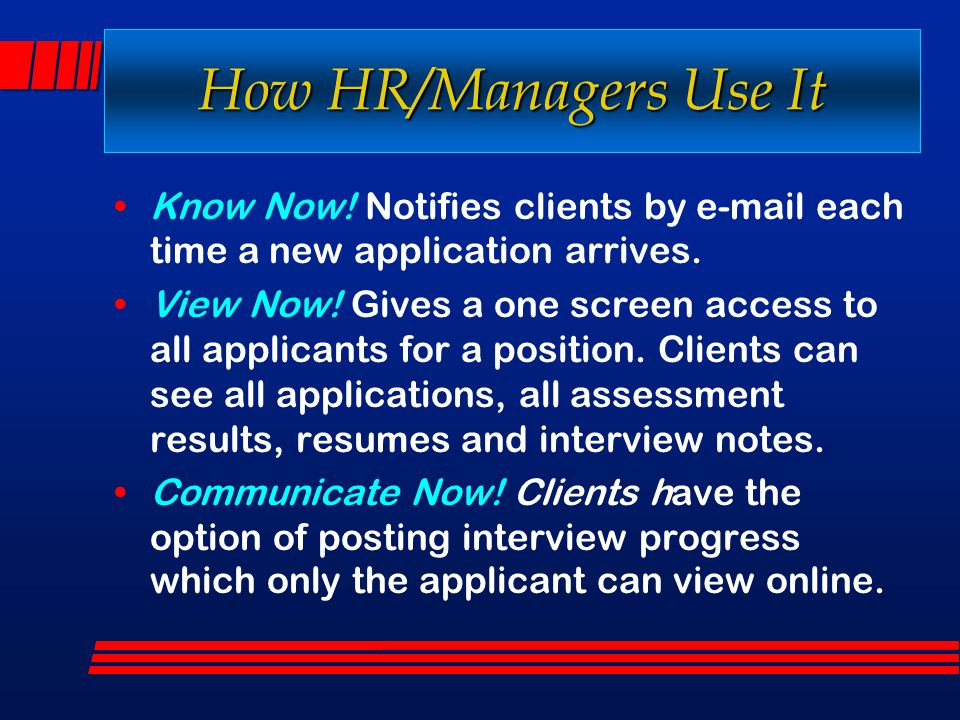 How HR/Managers Use It Know Now! Notifies clients by e-mail each time a new application arrives. View Now! Gives a one screen access to all applicants