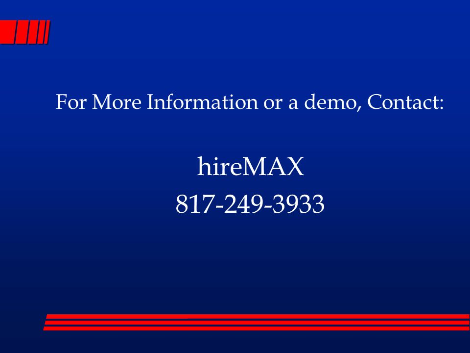 For More Information or a demo, Contact: hireMAX 817-249-3933