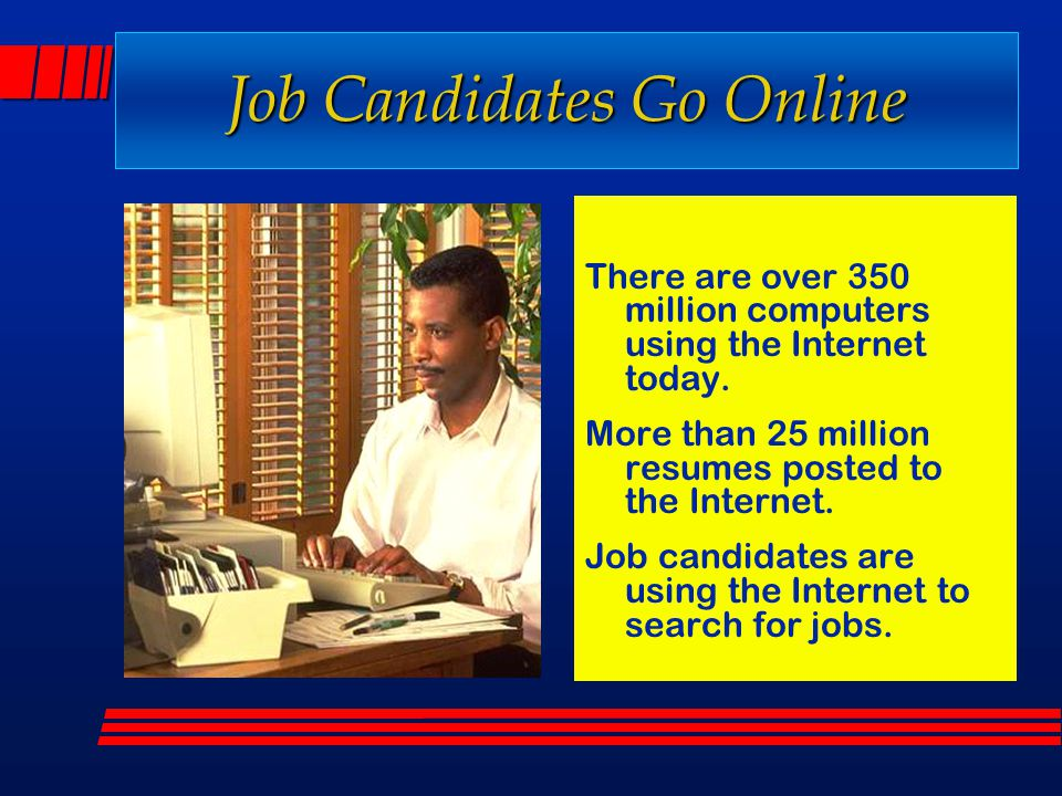 Job Candidates Go Online There are over 350 million computers using the Internet today. More than 25 million resumes posted to the Internet. Job candi